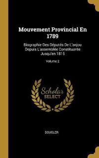 Mouvement Provincial En 1789: Biographie Des Députés de l'Anjou Depuis l'Assemblée Constituante Jusqu'en 1815; Volume 2