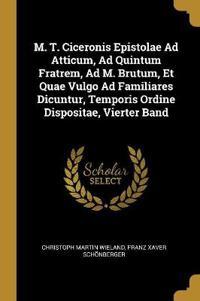 M. T. Ciceronis Epistolae Ad Atticum, Ad Quintum Fratrem, Ad M. Brutum, Et Quae Vulgo Ad Familiares Dicuntur, Temporis Ordine Dispositae, Vierter Band