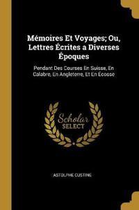 Mémoires Et Voyages; Ou, Lettres Écrites a Diverses Époques: Pendant Des Courses En Suisse, En Calabre, En Angleterre, Et En Écosse