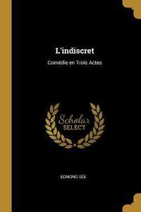 L'Indiscret: Comédie En Trois Actes