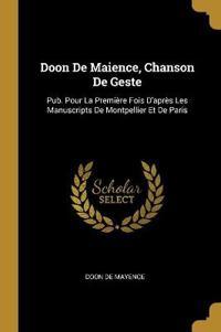 Doon de Maience, Chanson de Geste: Pub. Pour La Première Fois d'Après Les Manuscripts de Montpellier Et de Paris