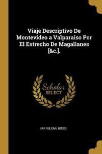 Viaje Descriptivo de Montevideo a Valparaiso Por El Estrecho de Magallanes [&c.].