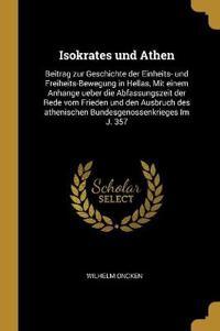 Isokrates Und Athen: Beitrag Zur Geschichte Der Einheits- Und Freiheits-Bewegung in Hellas, Mit Einem Anhange Ueber Die Abfassungszeit Der