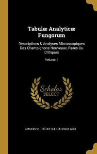 Tabulæ Analyticæ Fungorum: Descriptions & Analyses Microscopiques Des Champignons Nouveaux, Rares Ou Critiques; Volume 1