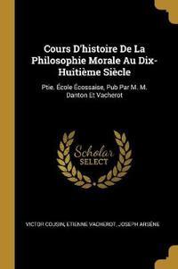 Cours d'Histoire de la Philosophie Morale Au Dix-Huitième Siècle: Ptie. École Écossaise, Pub Par M. M. Danton Et Vacherot