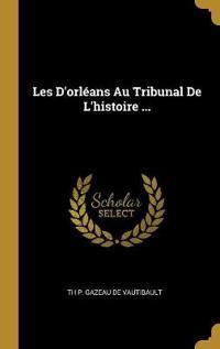 Les d'Orléans Au Tribunal de l'Histoire ...