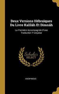 Deux Versions Hébraïques Du Livre Kalîlâh Et Dimnâh: La Première Accompagnée d'Une Traduction Française