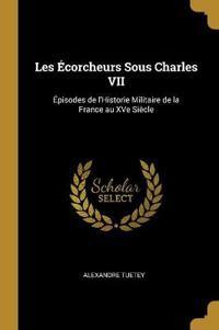 Les Écorcheurs Sous Charles VII: Épisodes de l'Historie Militaire de la France Au Xve Siècle