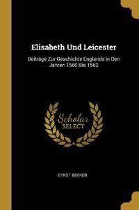 Elisabeth Und Leicester: Beiträge Zur Geschichte Englands in Den Jahren 1560 Bis 1562