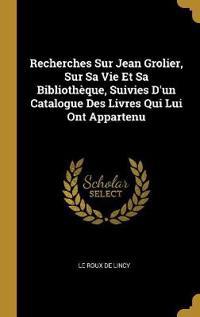 Recherches Sur Jean Grolier, Sur Sa Vie Et Sa Bibliothèque, Suivies d'Un Catalogue Des Livres Qui Lui Ont Appartenu