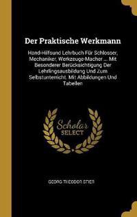 Der Praktische Werkmann: Hand-Hilfsund Lehrbuch Für Schlosser, Mechaniker, Werkzeuge-Macher ... Mit Besonderer Berücksichtigung Der Lehrlingsau