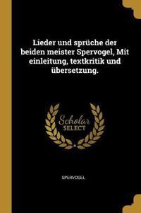 Lieder Und Sprüche Der Beiden Meister Spervogel, Mit Einleitung, Textkritik Und Übersetzung.