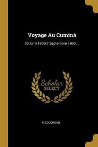 Voyage Au Cuminá: 20 Avril 1900-7 Septembre 1900 ...