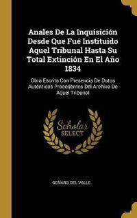 Anales de la Inquisición Desde Que Fué Instituido Aquel Tribunal Hasta Su Total Extinción En El Año 1834: Obra Escrita Con Presencia de Datos Auténtic