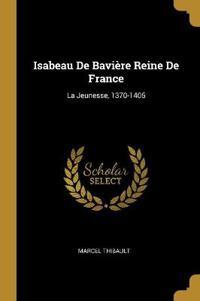 Isabeau de Bavière Reine de France: La Jeunesse, 1370-1405