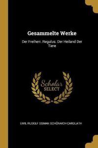 Gesammelte Werke: Der Freiherr. Regulus. Der Heiland Der Tiere