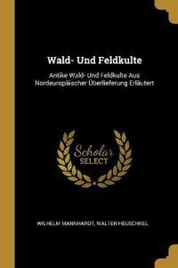 Wald- Und Feldkulte: Antike Wald- Und Feldkulte Aus Nordeuropäischer Überlieferung Erläutert