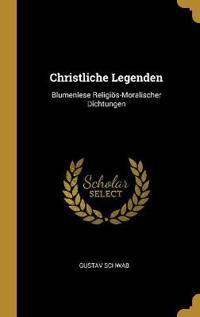 Christliche Legenden: Blumenlese Religiös-Moralischer Dichtungen