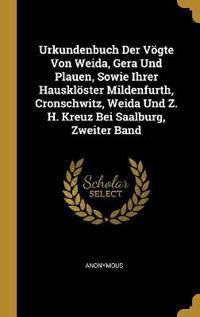 Urkundenbuch Der Vögte Von Weida, Gera Und Plauen, Sowie Ihrer Hausklöster Mildenfurth, Cronschwitz, Weida Und Z. H. Kreuz Bei Saalburg, Zweiter Band