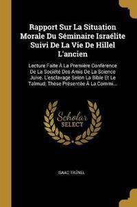 Rapport Sur La Situation Morale Du Séminaire Israélite Suivi de la Vie de Hillel l'Ancien: Lecture Faite À La Première Confèrence de la Société Des Am