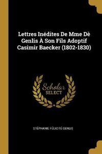Lettres Inédites de Mme Dè Genlis À Son Fils Adoptif Casimir Baecker (1802-1830)