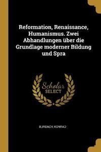 Reformation, Renaissance, Humanismus. Zwei Abhandlungen Über Die Grundlage Moderner Bildung Und Spra