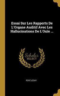 Essai Sur Les Rapports de l'Organe Auditif Avec Les Hallucinations de l'Ouïe ...