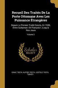Recueil Des Traités de la Porte Ottomane Avec Les Puissance Étrangères: Depuis Le Premier Traité Conclu, En 1536, Entre Suléyman I Et François I Jusqu