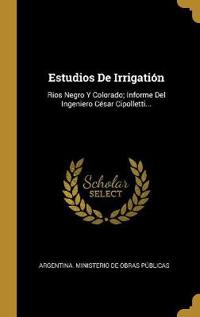 Estudios de Irrigatión: Rios Negro Y Colorado; Informe del Ingeniero César Cipolletti...