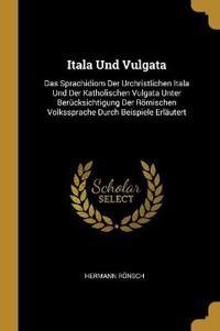 Itala Und Vulgata: Das Sprachidiom Der Urchristlichen Itala Und Der Katholischen Vulgata Unter Berücksichtigung Der Römischen Volkssprach