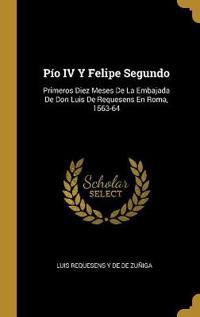 Pío IV Y Felipe Segundo: Primeros Diez Meses de la Embajada de Don Luis de Requesens En Roma, 1563-64