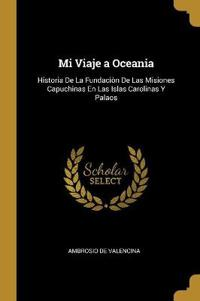 Mi Viaje a Oceania: Historia de la Fundaciòn de Las Misiones Capuchinas En Las Islas Carolinas Y Palaos