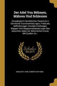 Der Adel Von Böhmen, Mähren Und Schlesien: Genealogisch-Heraldisches Repertorium Sämtlicher Standeserhebungen, Prädicate, Beförderungen, Incolats-Erte