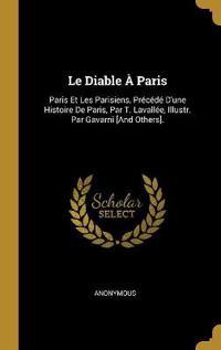Le Diable À Paris: Paris Et Les Parisiens, Précédé d'Une Histoire de Paris, Par T. Lavallée, Illustr. Par Gavarni [and Others].
