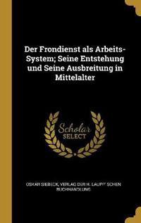 Der Frondienst ALS Arbeits-System; Seine Entstehung Und Seine Ausbreitung in Mittelalter