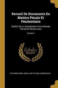 Recueil de Documents En Matière Pénale Et Pénitentiaire: Bulletin de la Commission Internationale Pénale Et Pénitentiaire; Volume 1