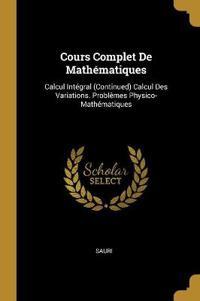 Cours Complet de Mathématiques: Calcul Intégral (Continued) Calcul Des Variations. Problèmes Physico-Mathématiques