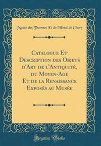 Catalogue Et Description des Objets d'Art de l'Antiquité, du Moyen-Age Et de la Renaissance Exposés au Musée (Classic Reprint)