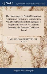 Psalm-singer's Pocket Companion. Containing, First, a new Introduction, With Such Directions for Singing, as is Proper and Necessary for Learners. Secondly, the Psalms of David new Tun'd