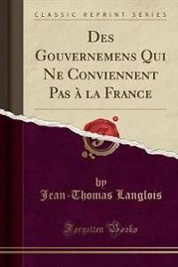 Des Gouvernemens Qui Ne Conviennent Pas à la France (Classic Reprint)