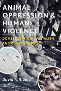Animal Oppression and Human Violence: Domesecration, Capitalism, and Global Conflict