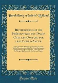 Recherches sur les Prérogatives des Dames Chez les Gaulois, sur les Cours d'Amour
