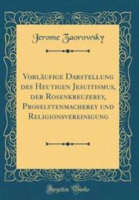 Vorläufige Darstellung des Heutigen Jesuitismus, der Rosenkreuzerey, Proselytenmacherey und Religionsvereinigung (Classic Reprint)