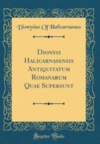 Dionysi Halicarnasensis Antiquitatum Romanarum Quae Supersunt (Classic Reprint)