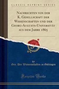 Nachrichten von der K. Gesellschaft der Wissenschaften und der Georg-Augusts-Universität aus dem Jahre 1865 (Classic Reprint)