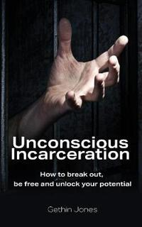 Unconscious Incarceration: How to Break Out, Be Free and Unlock Your Potential