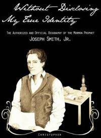 Without Disclosing My True Identity-The Authorized and Official Biography of the Mormon Prophet, Joseph Smith, Jr.