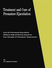 Treatment and Cure of Premature Ejaculation: Cure for Premature Ejaculation Without Help of Woman Based on Four Decades of Therapists' Experiences