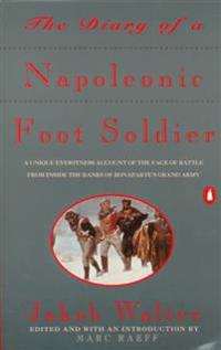 The Diary of a Napoleonic Foot Soldier: A Unique Eyewitness Account of the Face of Battle from Inside the Ranks of Bonaparte's Grand Army