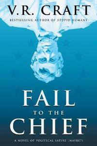 Fail to the Chief: A Novel of Political Satire (Maybe?)